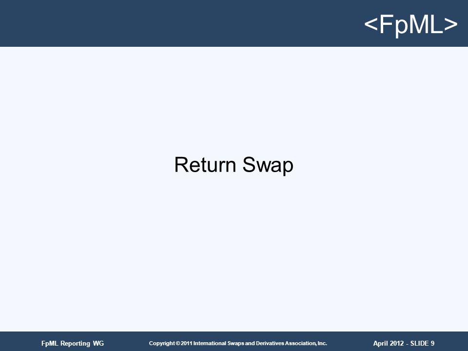 April 2012 - SLIDE 9 Copyright © 2011 International Swaps and Derivatives Association, Inc. FpML Reporting WG Return Swap