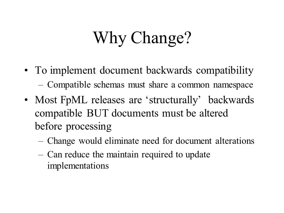 Why Change? To implement document backwards compatibility –Compatible schemas must share a common namespace Most FpML releases are structurally backwa