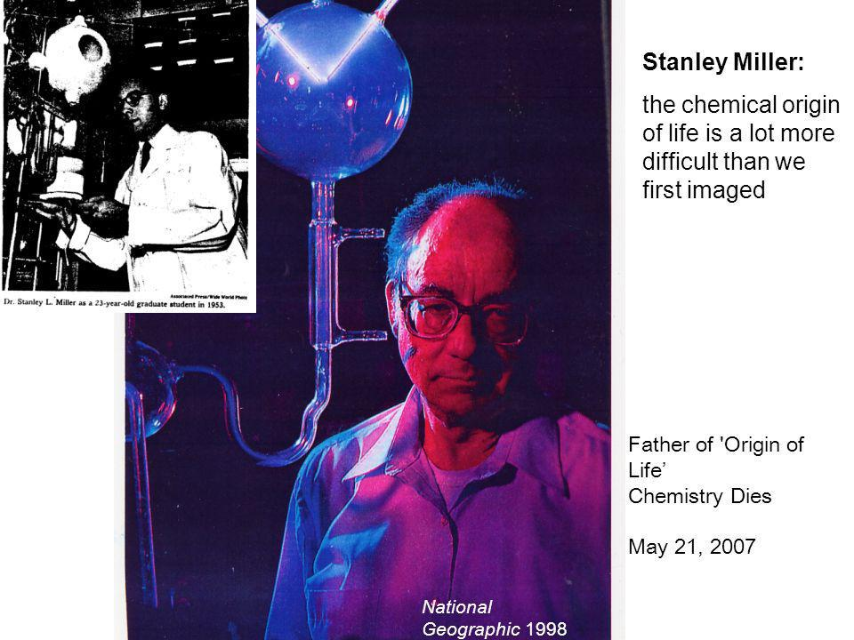 Stanley Miller: the chemical origin of life is a lot more difficult than we first imaged Father of 'Origin of Life Chemistry Dies May 21, 2007 Nationa