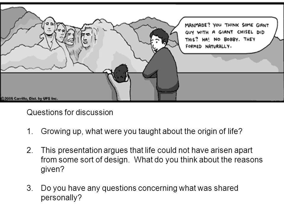 Questions for discussion 1.Growing up, what were you taught about the origin of life? 2.This presentation argues that life could not have arisen apart