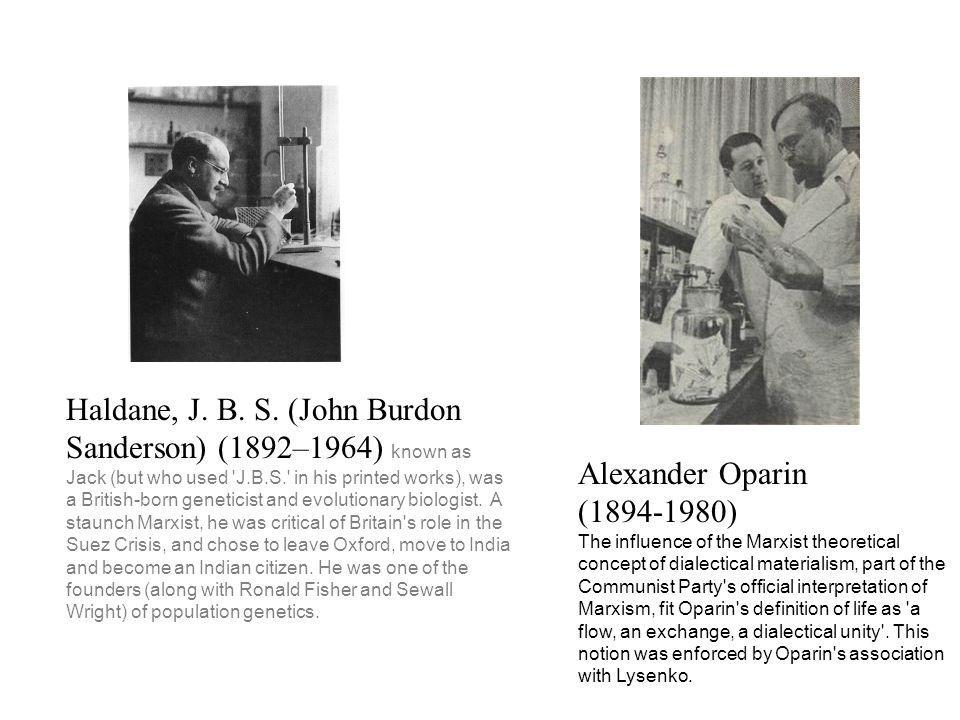 Haldane, J. B. S. (John Burdon Sanderson) (1892–1964) known as Jack (but who used 'J.B.S.' in his printed works), was a British-born geneticist and ev