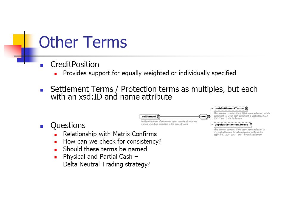 Other Terms CreditPosition Provides support for equally weighted or individually specified Settlement Terms / Protection terms as multiples, but each with an xsd:ID and name attribute Questions Relationship with Matrix Confirms How can we check for consistency.