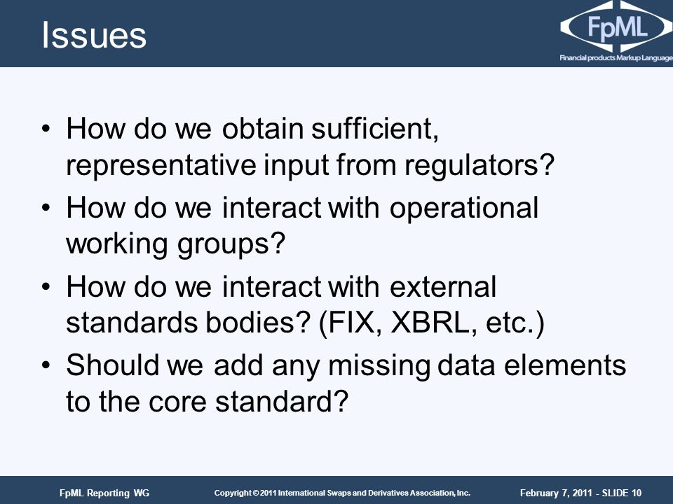 February 7, 2011 - SLIDE 10 Copyright © 2011 International Swaps and Derivatives Association, Inc. FpML Reporting WG How do we obtain sufficient, repr