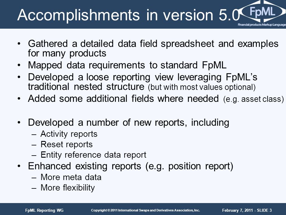February 7, 2011 - SLIDE 3 Copyright © 2011 International Swaps and Derivatives Association, Inc. FpML Reporting WG Accomplishments in version 5.0 Gat