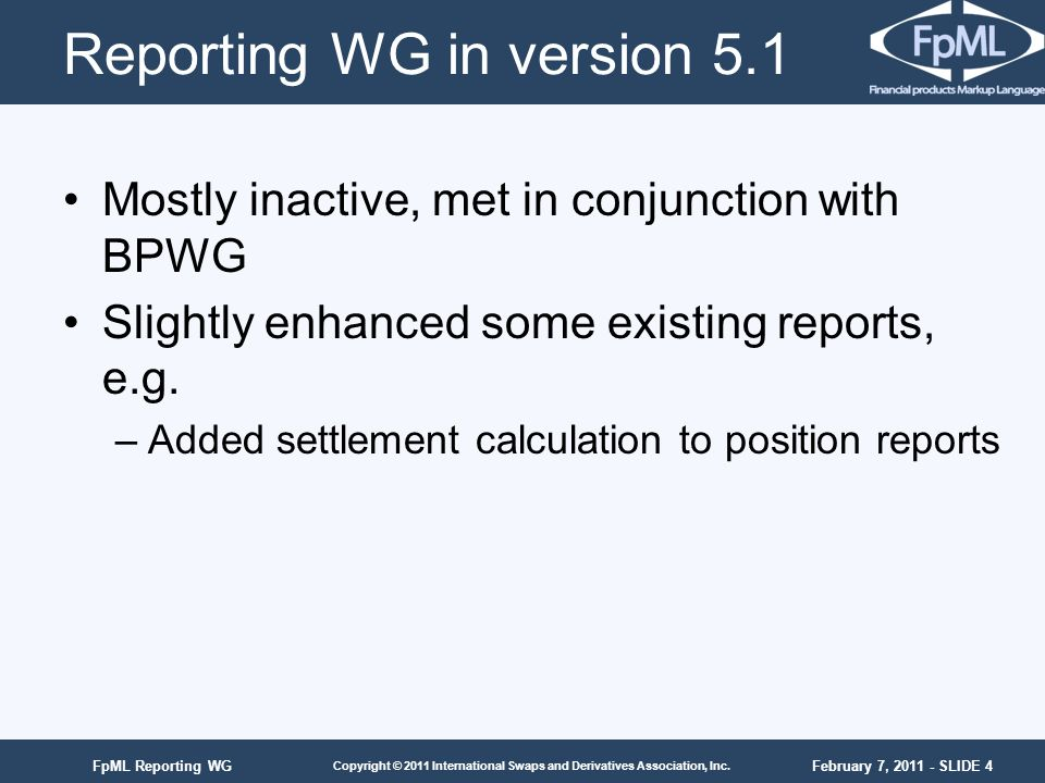 February 7, 2011 - SLIDE 4 Copyright © 2011 International Swaps and Derivatives Association, Inc. FpML Reporting WG Reporting WG in version 5.1 Mostly