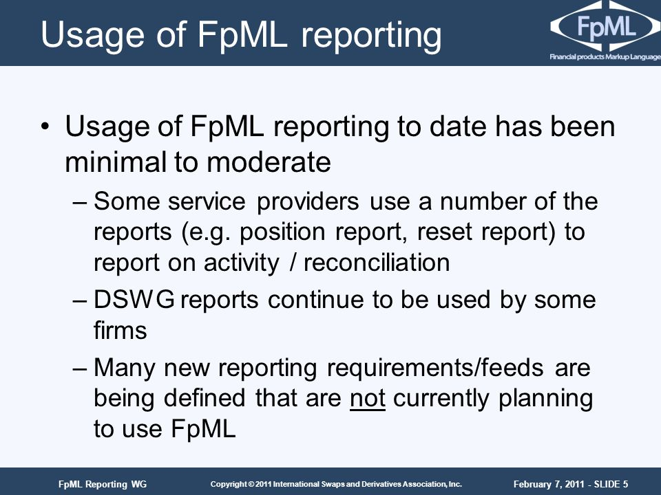 February 7, 2011 - SLIDE 5 Copyright © 2011 International Swaps and Derivatives Association, Inc. FpML Reporting WG Usage of FpML reporting Usage of F