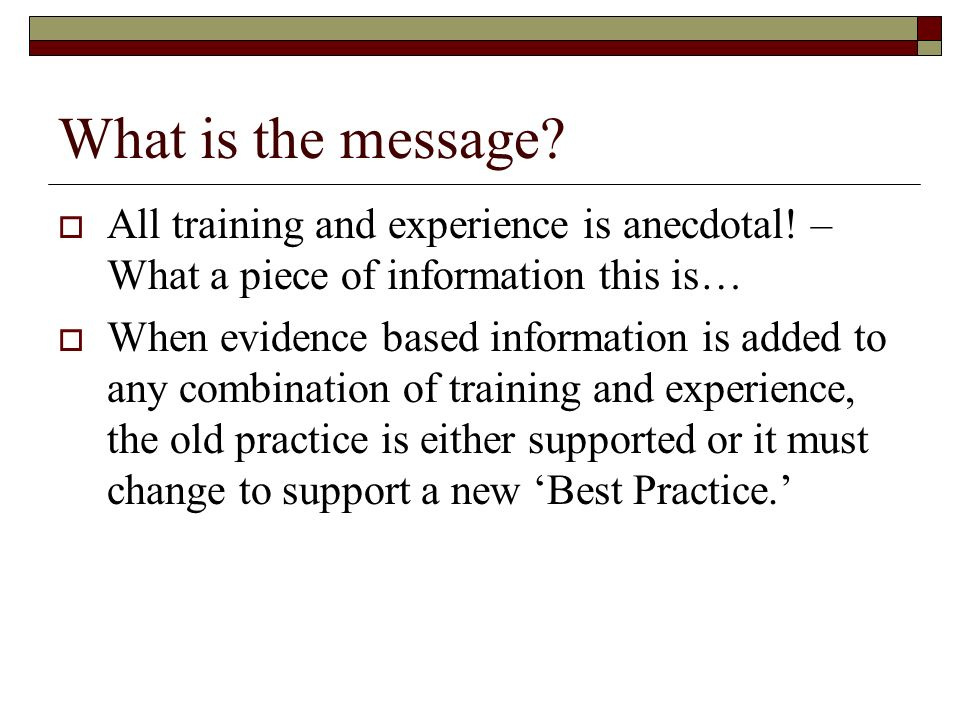 What is the message? All training and experience is anecdotal! – What a piece of information this is… When evidence based information is added to any