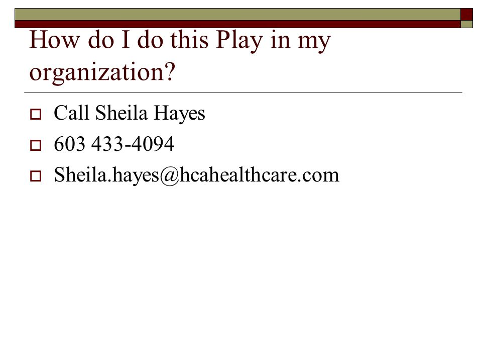 How do I do this Play in my organization? Call Sheila Hayes 603 433-4094 Sheila.hayes@hcahealthcare.com