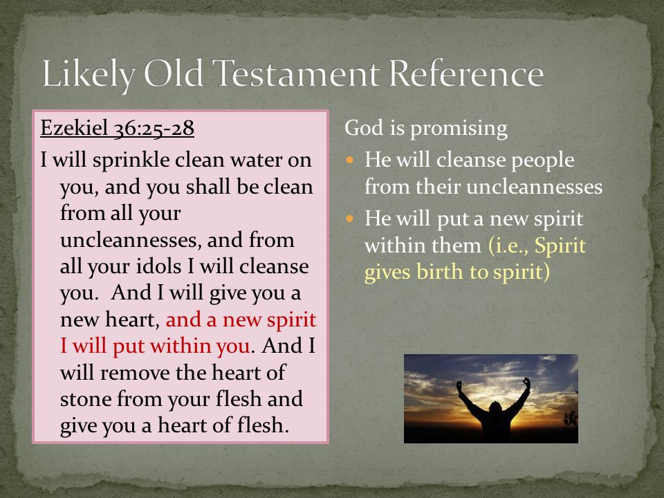 Ezekiel 36:25-28 I will sprinkle clean water on you, and you shall be clean from all your uncleannesses, and from all your idols I will cleanse you.