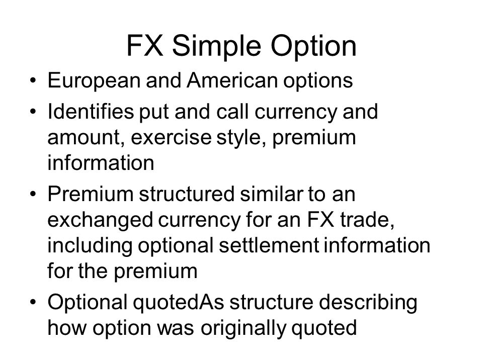 FX Simple Option European and American options Identifies put and call currency and amount, exercise style, premium information Premium structured similar to an exchanged currency for an FX trade, including optional settlement information for the premium Optional quotedAs structure describing how option was originally quoted
