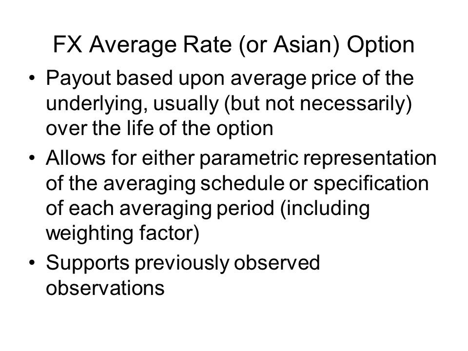 FX Average Rate (or Asian) Option Payout based upon average price of the underlying, usually (but not necessarily) over the life of the option Allows for either parametric representation of the averaging schedule or specification of each averaging period (including weighting factor) Supports previously observed observations