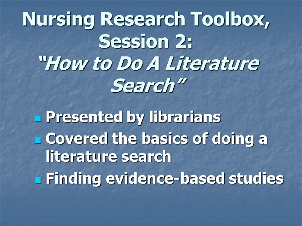 Nursing Research Toolbox, Session 2: How to Do A Literature Search Presented by librarians Presented by librarians Covered the basics of doing a literature search Covered the basics of doing a literature search Finding evidence-based studies Finding evidence-based studies