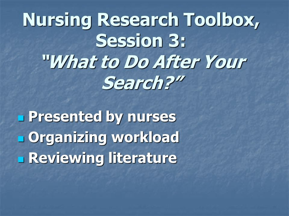 Nursing Research Toolbox, Session 3: What to Do After Your Search.