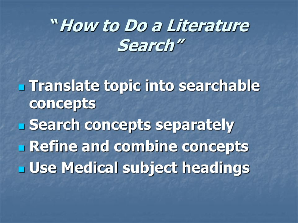 How to Do a Literature SearchHow to Do a Literature Search Translate topic into searchable concepts Translate topic into searchable concepts Search concepts separately Search concepts separately Refine and combine concepts Refine and combine concepts Use Medical subject headings Use Medical subject headings