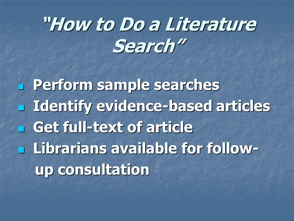 How to Do a Literature Search Perform sample searches Perform sample searches Identify evidence-based articles Identify evidence-based articles Get full-text of article Get full-text of article Librarians available for follow- Librarians available for follow- up consultation up consultation