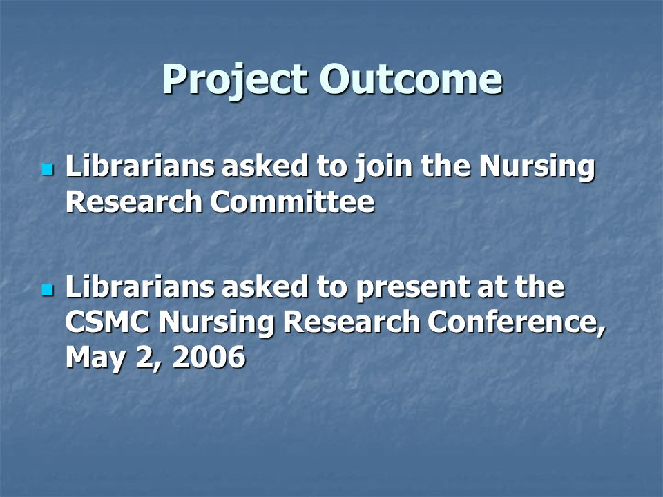 Project Outcome Librarians asked to join the Nursing Research Committee Librarians asked to join the Nursing Research Committee Librarians asked to pr