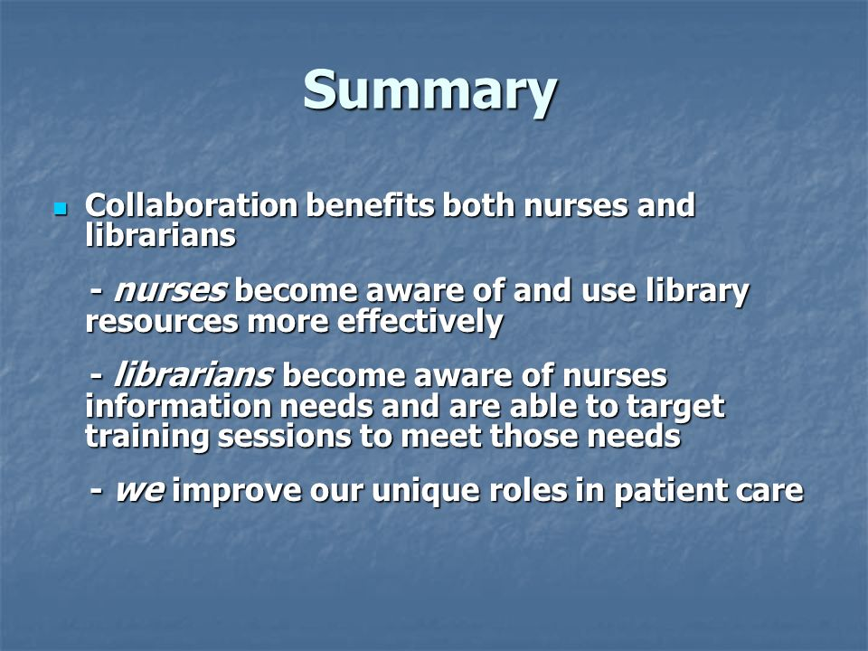 Summary Collaboration benefits both nurses and librarians Collaboration benefits both nurses and librarians - nurses become aware of and use library r
