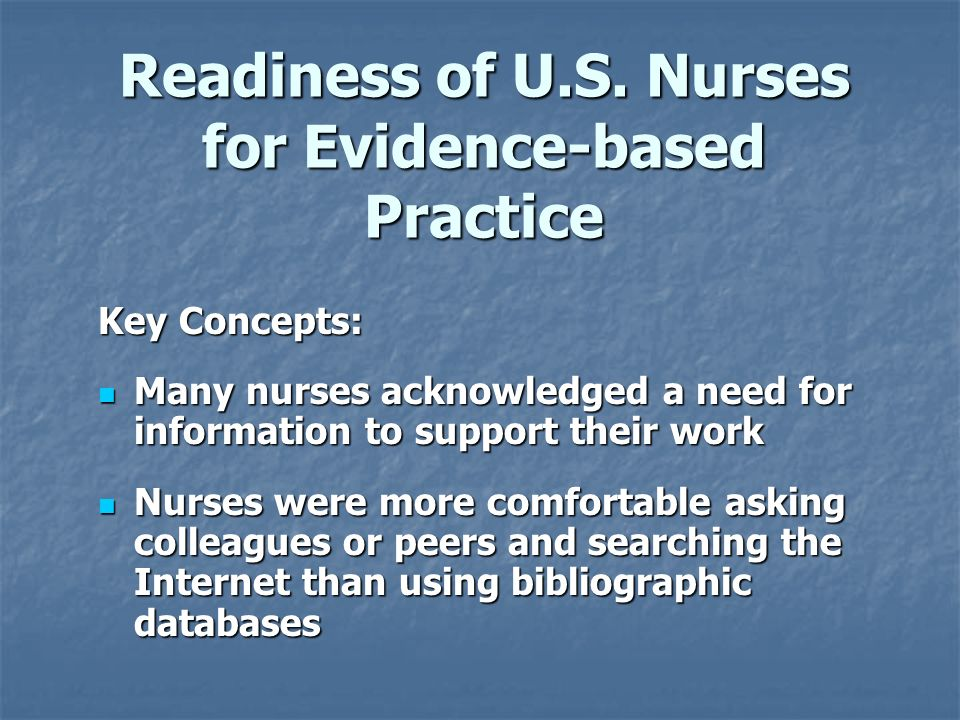Readiness of U.S. Nurses for Evidence-based Practice Key Concepts: Many nurses acknowledged a need for information to support their work Many nurses a