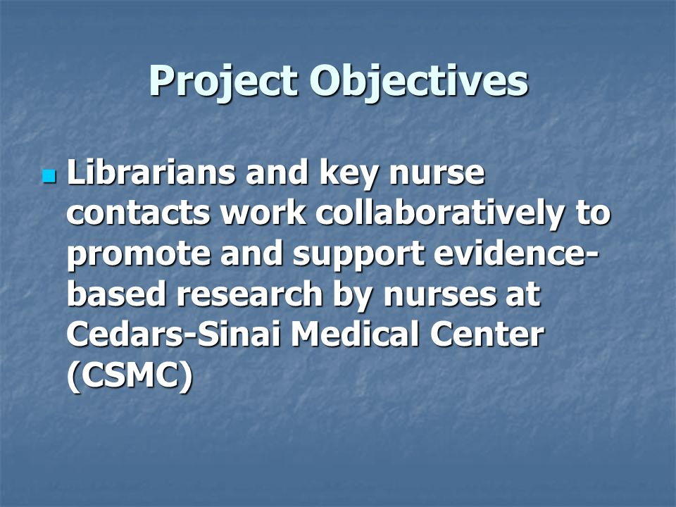 Project Objectives Librarians and key nurse contacts work collaboratively to promote and support evidence- based research by nurses at Cedars-Sinai Me