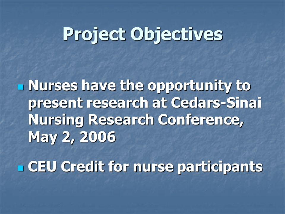 Project Objectives Nurses have the opportunity to present research at Cedars-Sinai Nursing Research Conference, May 2, 2006 Nurses have the opportunit