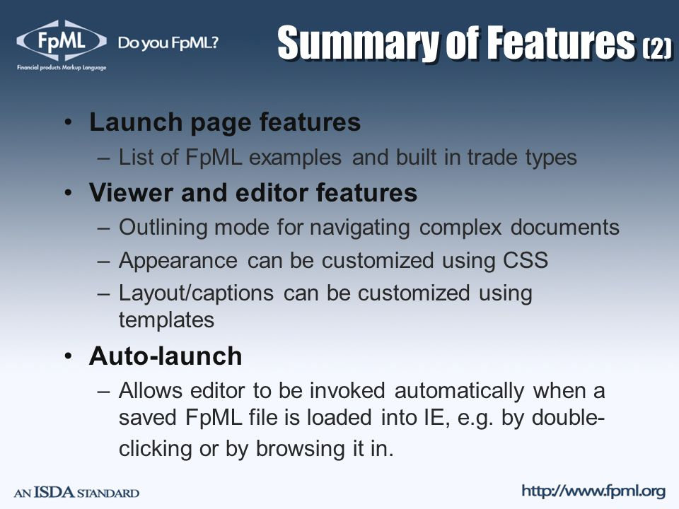 Summary of Features (2) Launch page features –List of FpML examples and built in trade types Viewer and editor features –Outlining mode for navigating