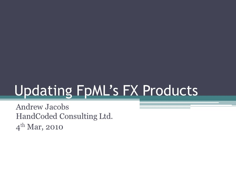 Updating FpMLs FX Products Andrew Jacobs HandCoded Consulting Ltd. 4 th Mar, 2010