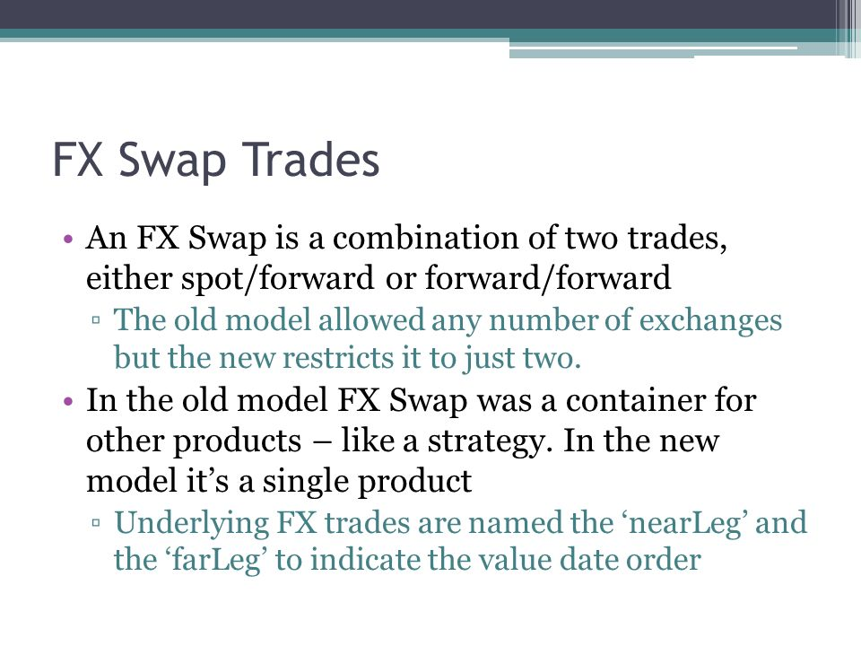 FX Swap Trades An FX Swap is a combination of two trades, either spot/forward or forward/forward The old model allowed any number of exchanges but the new restricts it to just two.