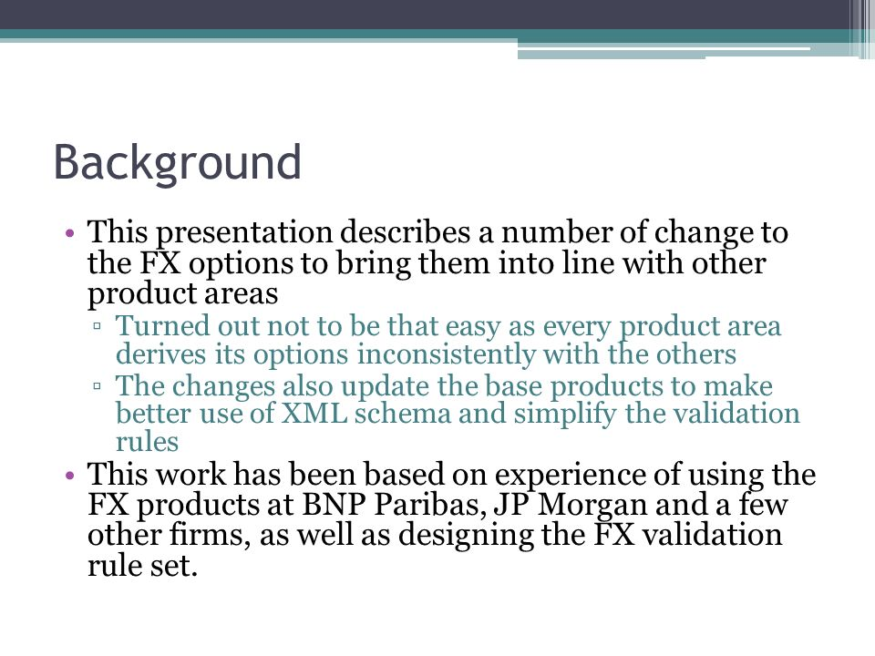 Background This presentation describes a number of change to the FX options to bring them into line with other product areas Turned out not to be that easy as every product area derives its options inconsistently with the others The changes also update the base products to make better use of XML schema and simplify the validation rules This work has been based on experience of using the FX products at BNP Paribas, JP Morgan and a few other firms, as well as designing the FX validation rule set.