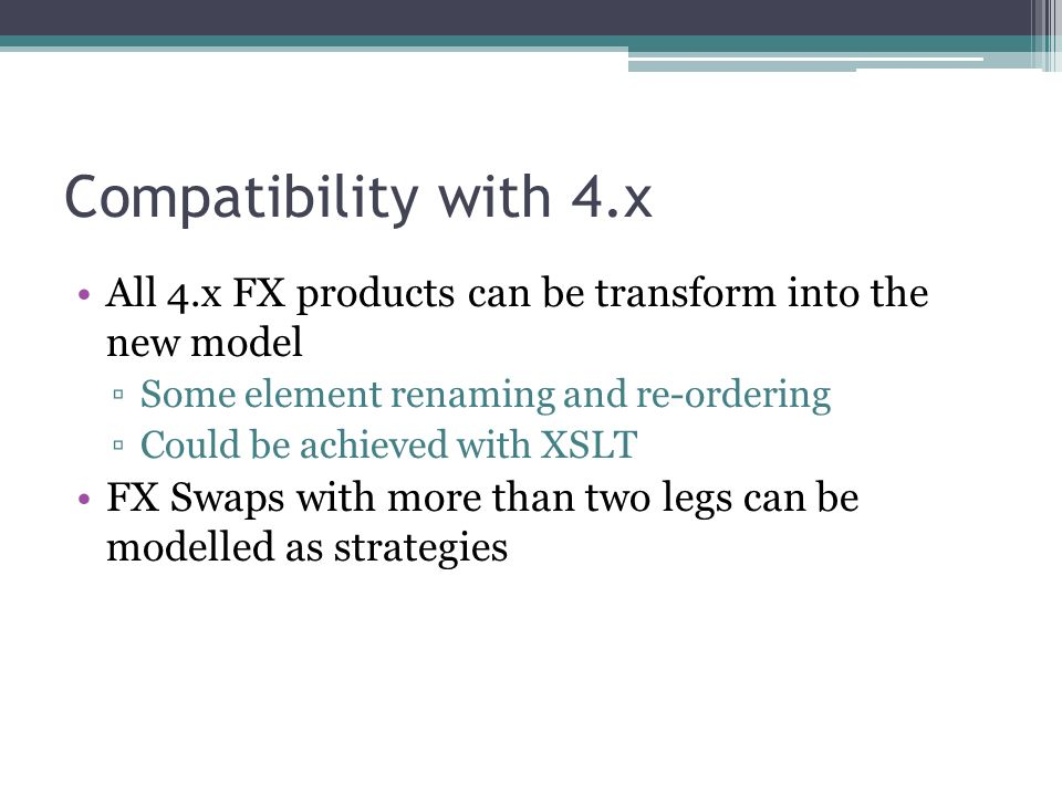 Compatibility with 4.x All 4.x FX products can be transform into the new model Some element renaming and re-ordering Could be achieved with XSLT FX Swaps with more than two legs can be modelled as strategies