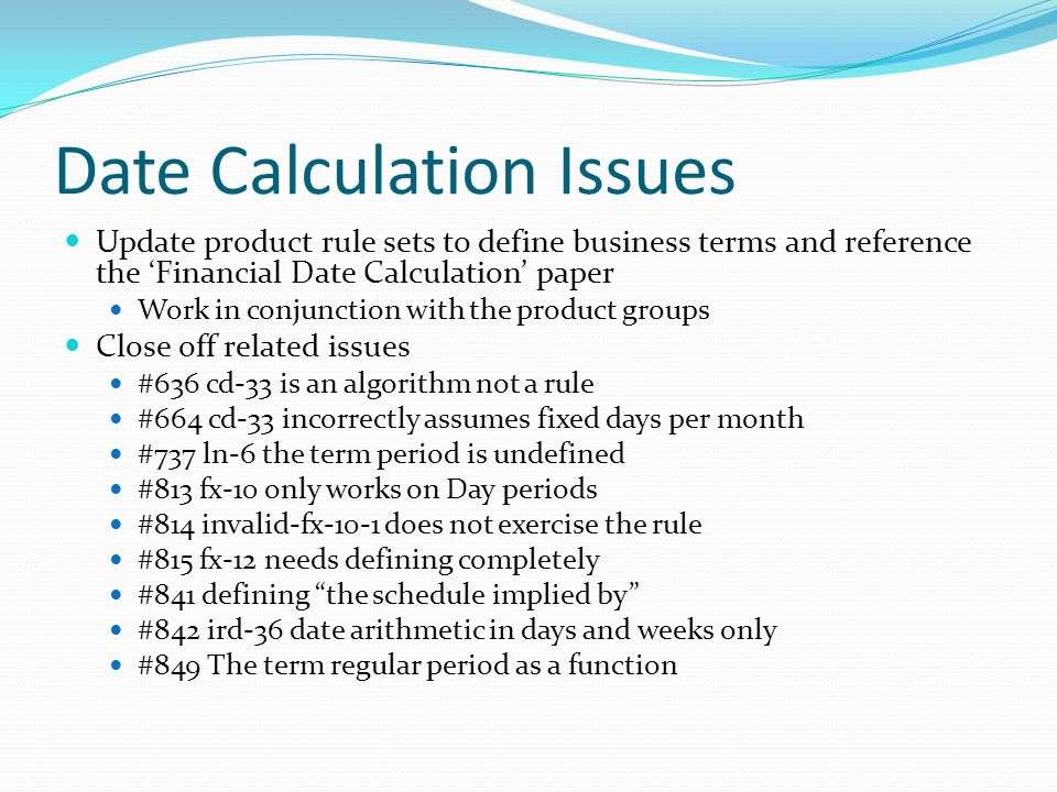 Date Calculation Issues Update product rule sets to define business terms and reference the Financial Date Calculation paper Work in conjunction with