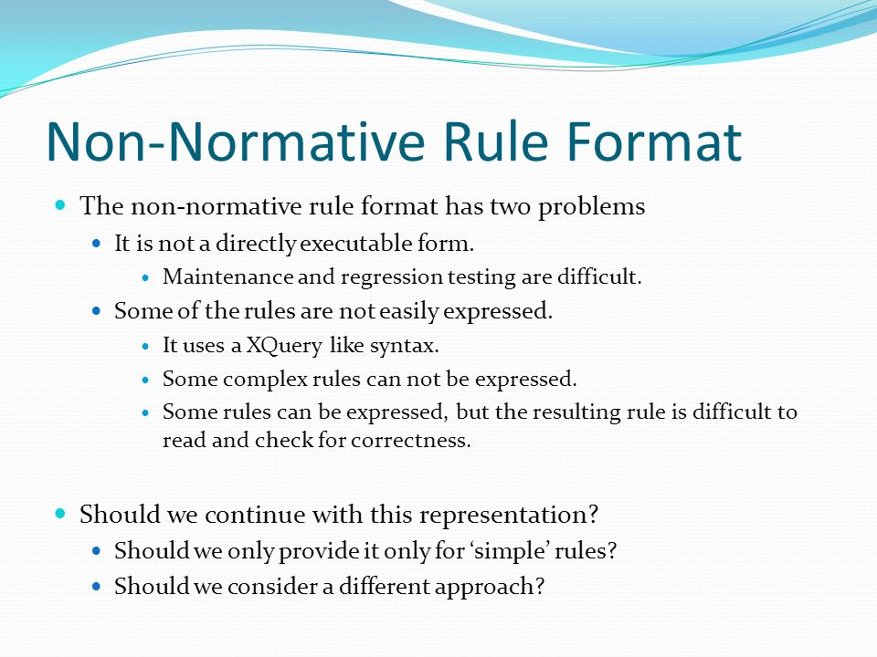 Non-Normative Rule Format The non-normative rule format has two problems It is not a directly executable form. Maintenance and regression testing are
