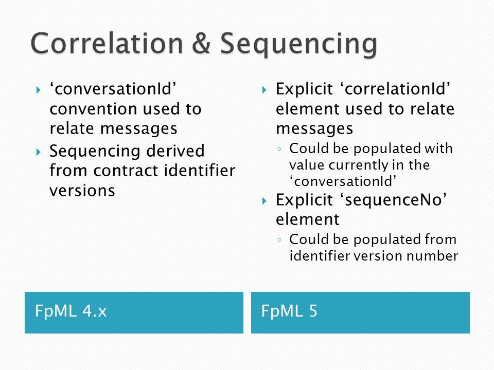 FpML 4.xFpML 5 conversationId convention used to relate messages Sequencing derived from contract identifier versions Explicit correlationId element used to relate messages Could be populated with value currently in the conversationId Explicit sequenceNo element Could be populated from identifier version number