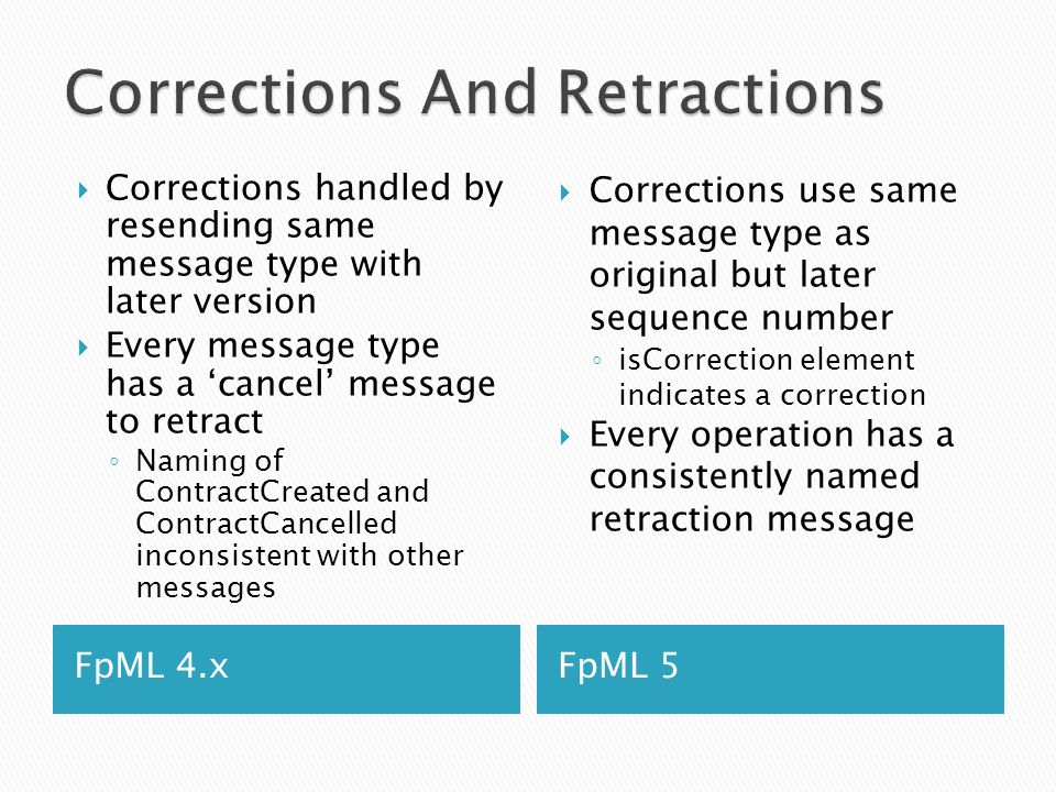 FpML 4.xFpML 5 Corrections handled by resending same message type with later version Every message type has a cancel message to retract Naming of ContractCreated and ContractCancelled inconsistent with other messages Corrections use same message type as original but later sequence number isCorrection element indicates a correction Every operation has a consistently named retraction message