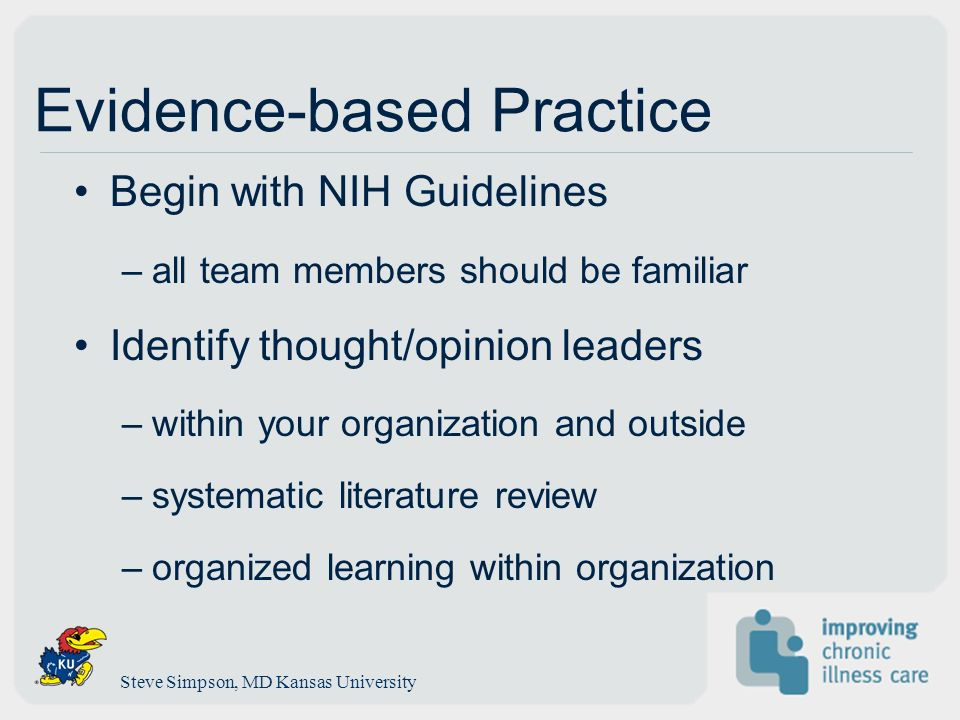 Evidence-based Practice Begin with NIH Guidelines –all team members should be familiar Identify thought/opinion leaders –within your organization and outside –systematic literature review –organized learning within organization Steve Simpson, MD Kansas University