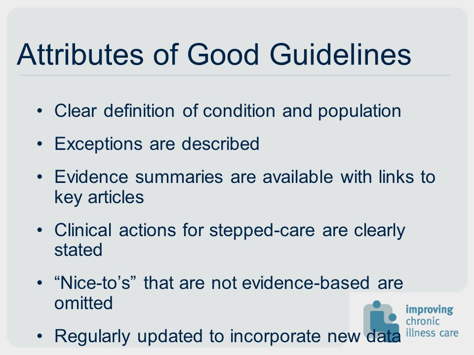 Attributes of Good Guidelines Clear definition of condition and population Exceptions are described Evidence summaries are available with links to key articles Clinical actions for stepped-care are clearly stated Nice-tos that are not evidence-based are omitted Regularly updated to incorporate new data