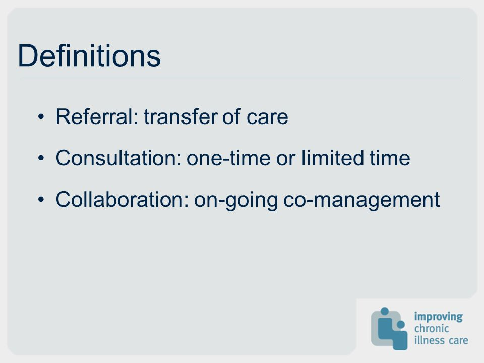 Definitions Referral: transfer of care Consultation: one-time or limited time Collaboration: on-going co-management