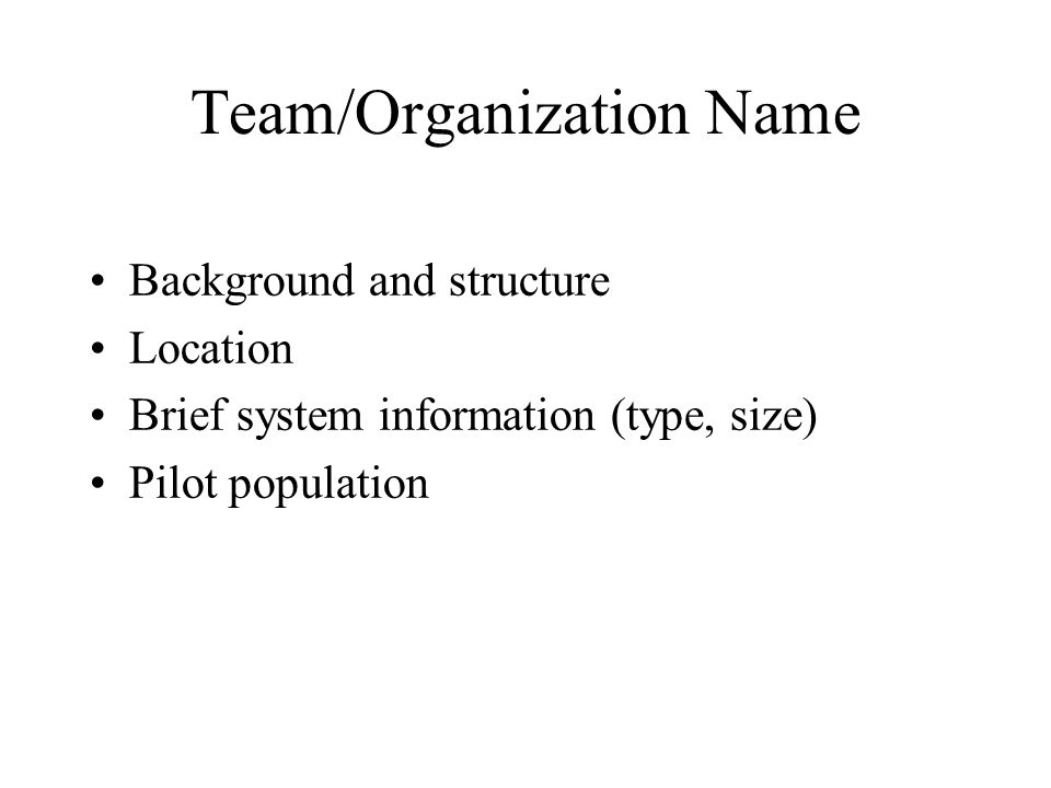 Team/Organization Name Background and structure Location Brief system information (type, size) Pilot population