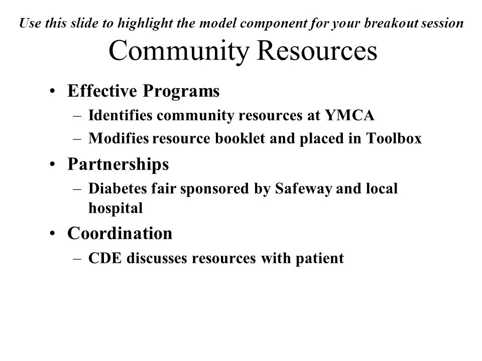 Use this slide to highlight the model component for your breakout session Community Resources Effective Programs –Identifies community resources at YMCA –Modifies resource booklet and placed in Toolbox Partnerships –Diabetes fair sponsored by Safeway and local hospital Coordination –CDE discusses resources with patient