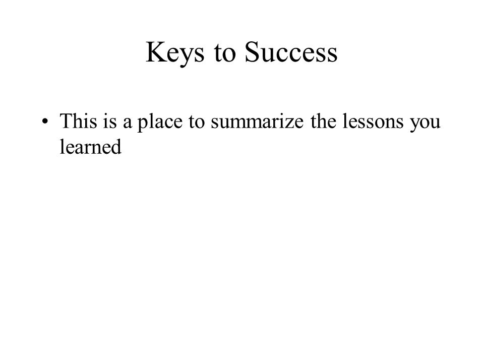 Keys to Success This is a place to summarize the lessons you learned