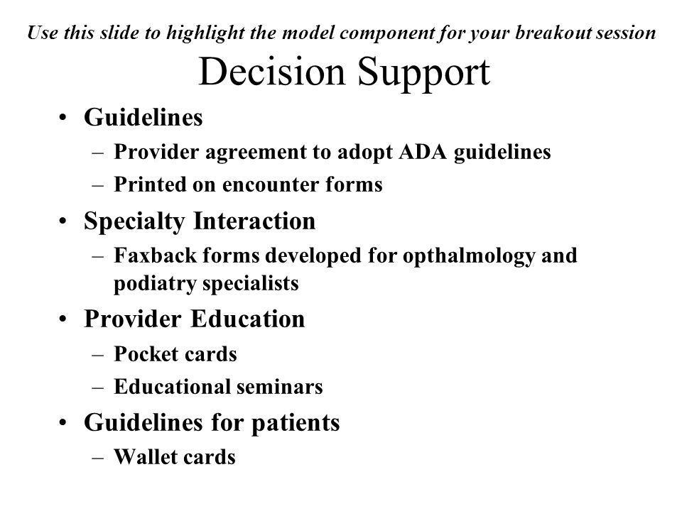 Use this slide to highlight the model component for your breakout session Decision Support Guidelines –Provider agreement to adopt ADA guidelines –Printed on encounter forms Specialty Interaction –Faxback forms developed for opthalmology and podiatry specialists Provider Education –Pocket cards –Educational seminars Guidelines for patients –Wallet cards