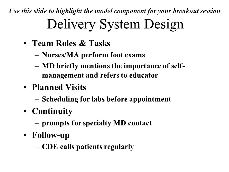 Use this slide to highlight the model component for your breakout session Delivery System Design Team Roles & Tasks –Nurses/MA perform foot exams –MD briefly mentions the importance of self- management and refers to educator Planned Visits –Scheduling for labs before appointment Continuity –prompts for specialty MD contact Follow-up –CDE calls patients regularly