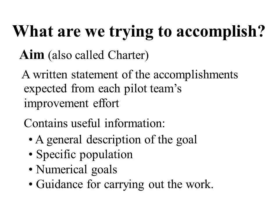 What are we trying to accomplish? Aim (also called Charter) A written statement of the accomplishments expected from each pilot teams improvement effo