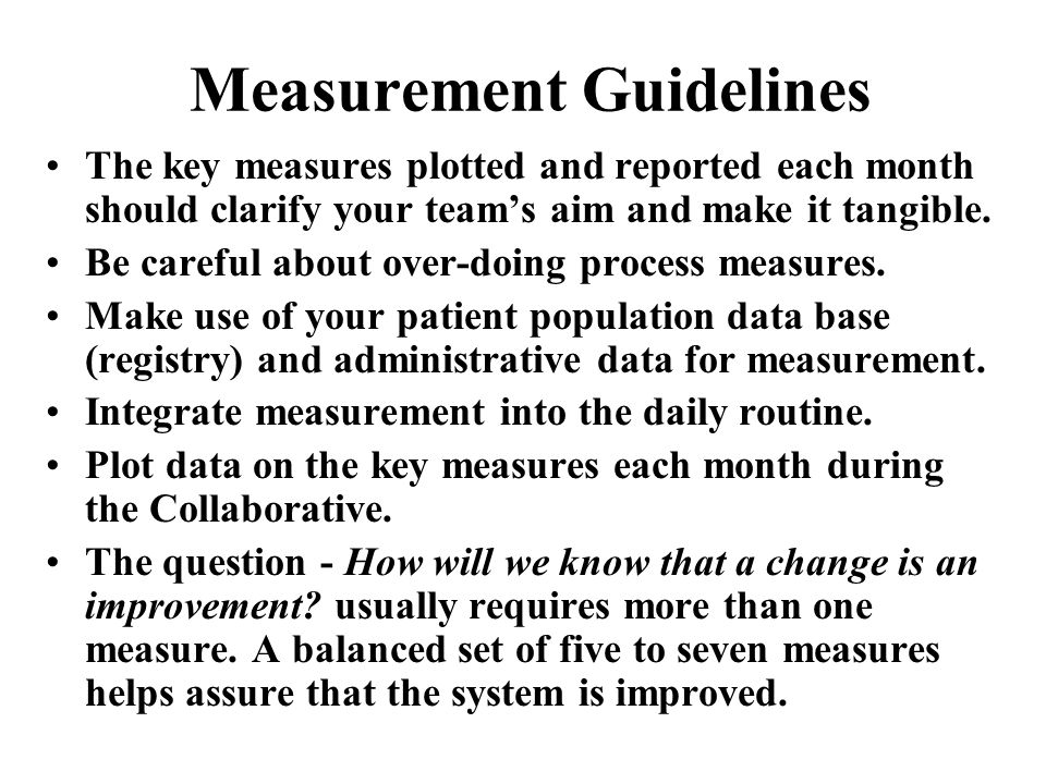 Measurement Guidelines The key measures plotted and reported each month should clarify your teams aim and make it tangible. Be careful about over-doin