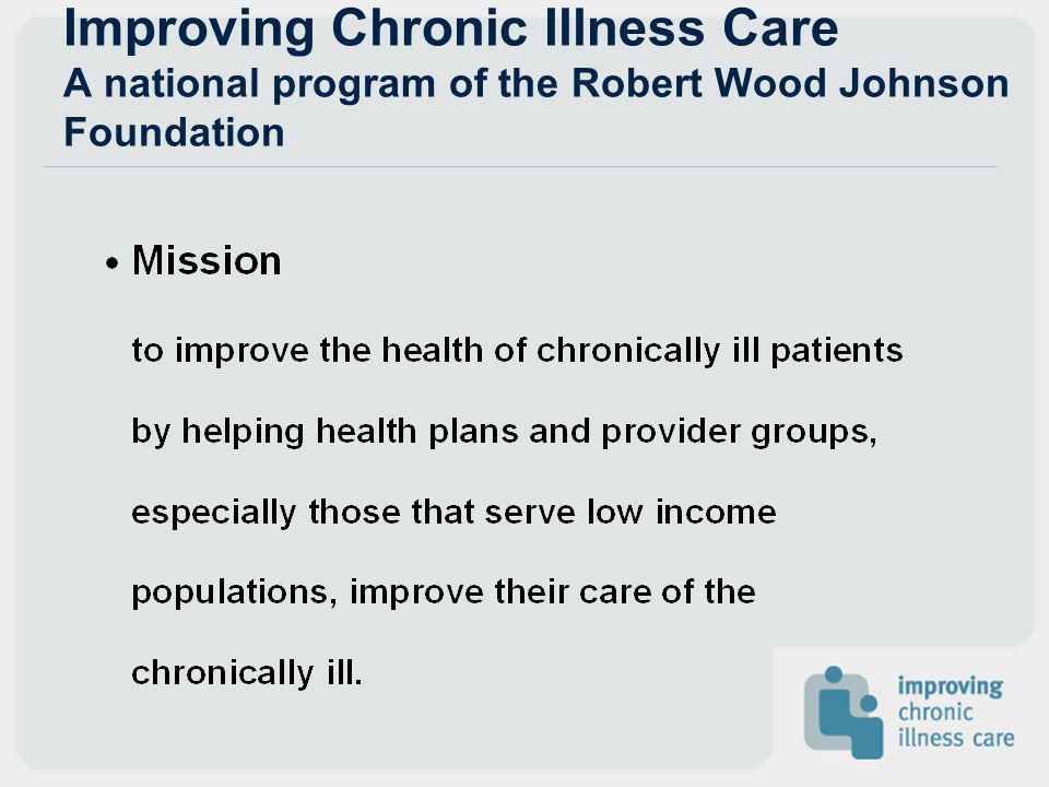 Improving Chronic Illness Care A national program of the Robert Wood Johnson Foundation
