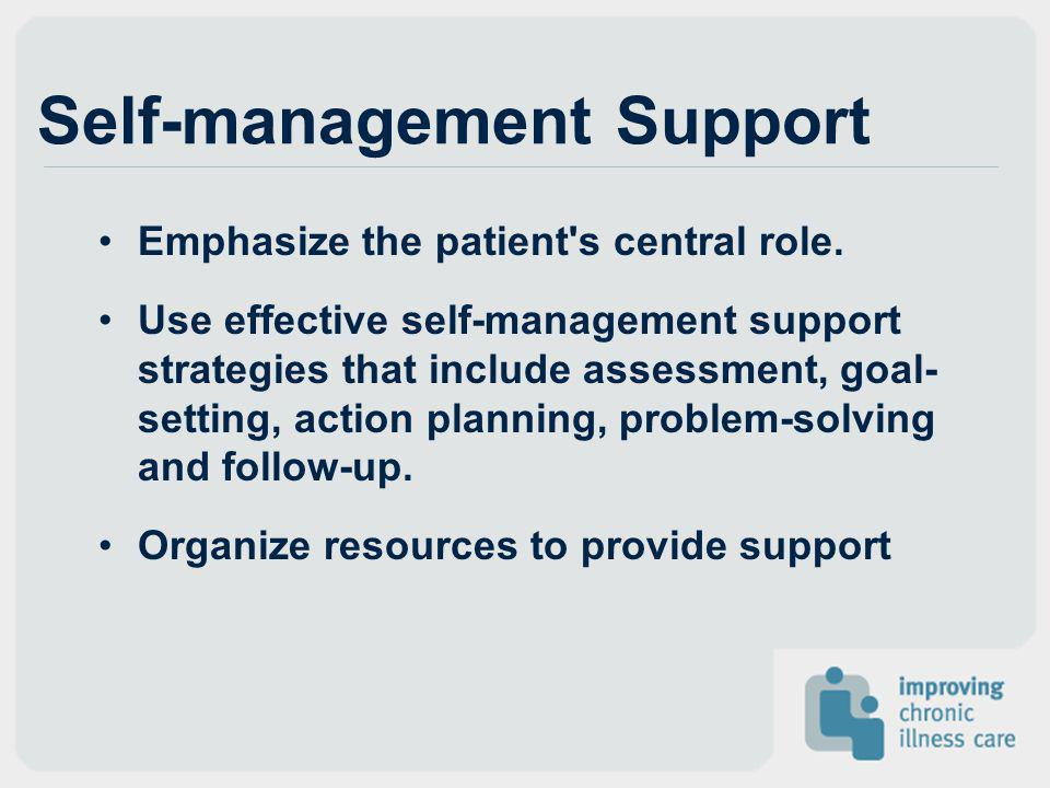 Self-management Support Emphasize the patient's central role. Use effective self-management support strategies that include assessment, goal- setting,