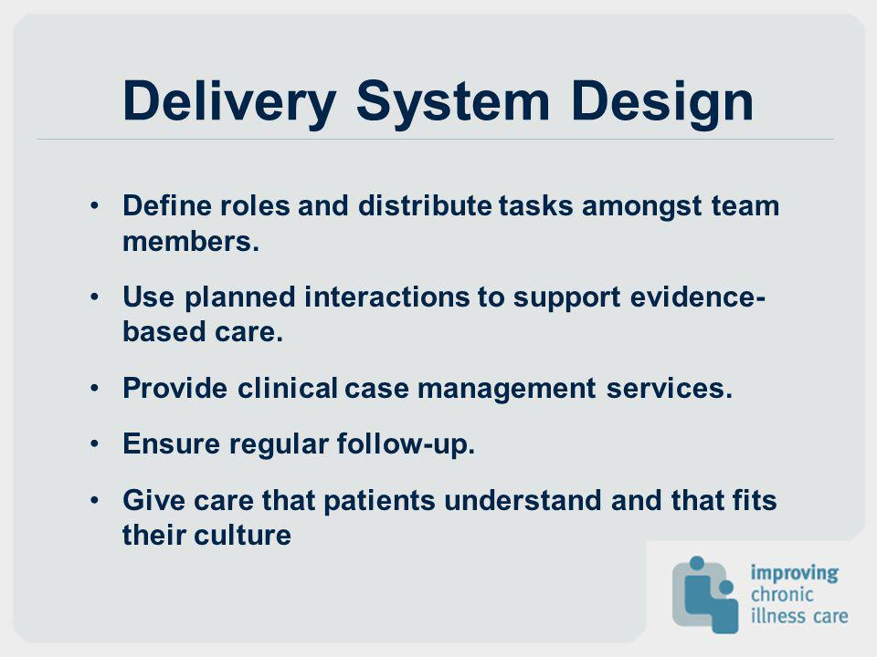 Delivery System Design Define roles and distribute tasks amongst team members. Use planned interactions to support evidence- based care. Provide clini