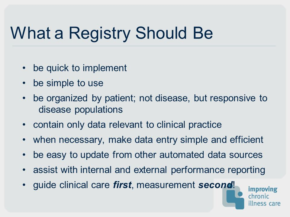 What a Registry Should Be be quick to implement be simple to use be organized by patient; not disease, but responsive to disease populations contain o