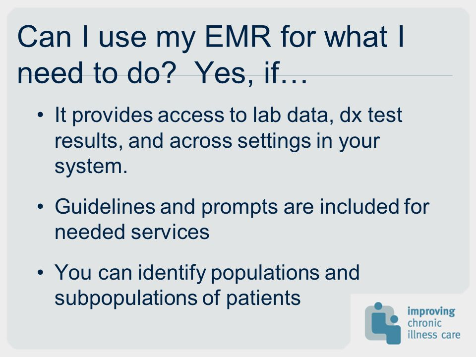 Can I use my EMR for what I need to do? Yes, if… It provides access to lab data, dx test results, and across settings in your system. Guidelines and p