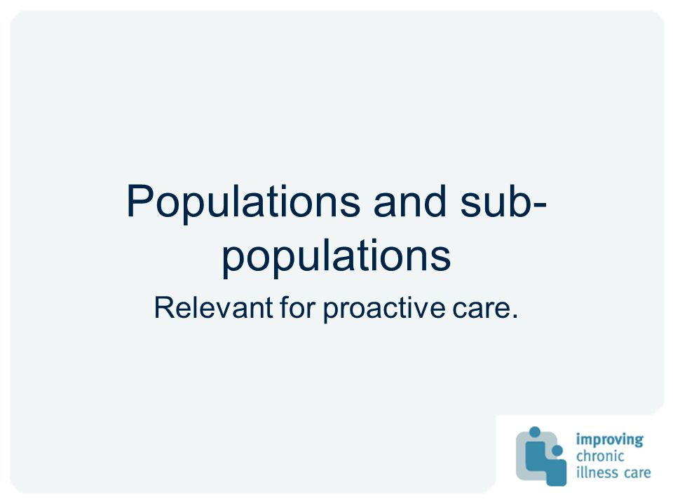 Populations and sub- populations Relevant for proactive care.