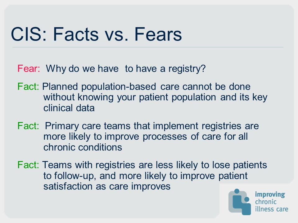 CIS: Facts vs. Fears Fear: Why do we have to have a registry? Fact: Planned population-based care cannot be done without knowing your patient populati